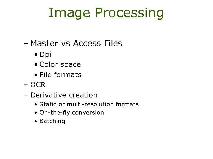 Image Processing – Master vs Access Files • Dpi • Color space • File