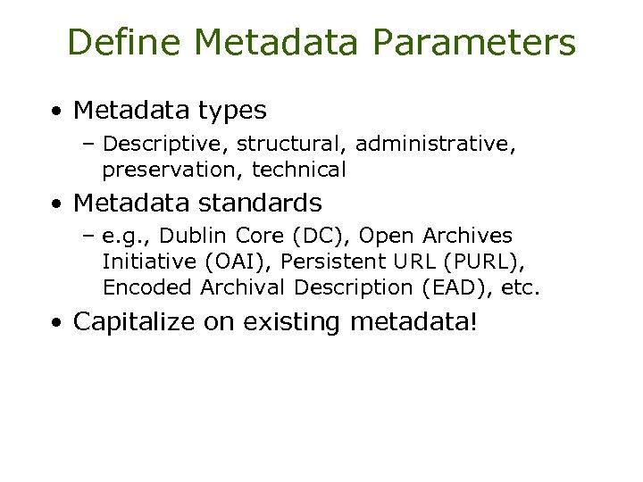 Define Metadata Parameters • Metadata types – Descriptive, structural, administrative, preservation, technical • Metadata