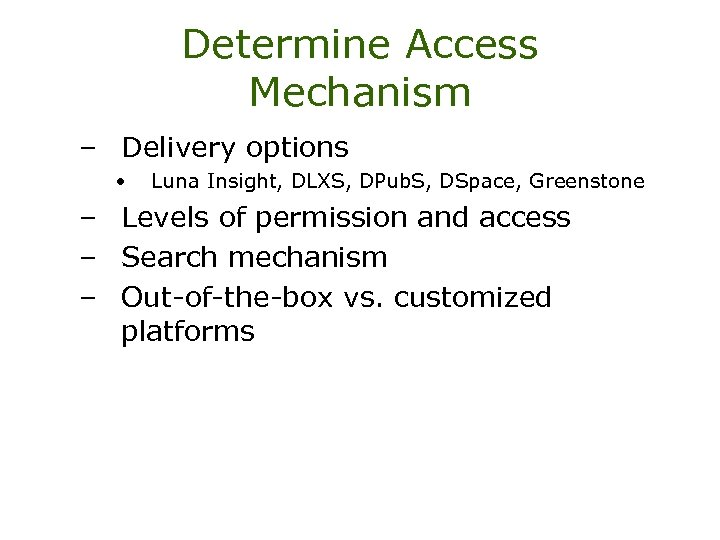 Determine Access Mechanism – Delivery options • Luna Insight, DLXS, DPub. S, DSpace, Greenstone