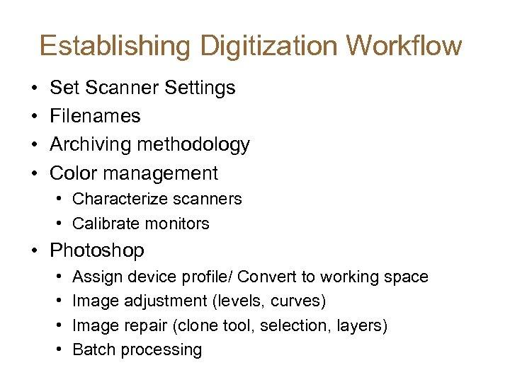Establishing Digitization Workflow • • Set Scanner Settings Filenames Archiving methodology Color management •