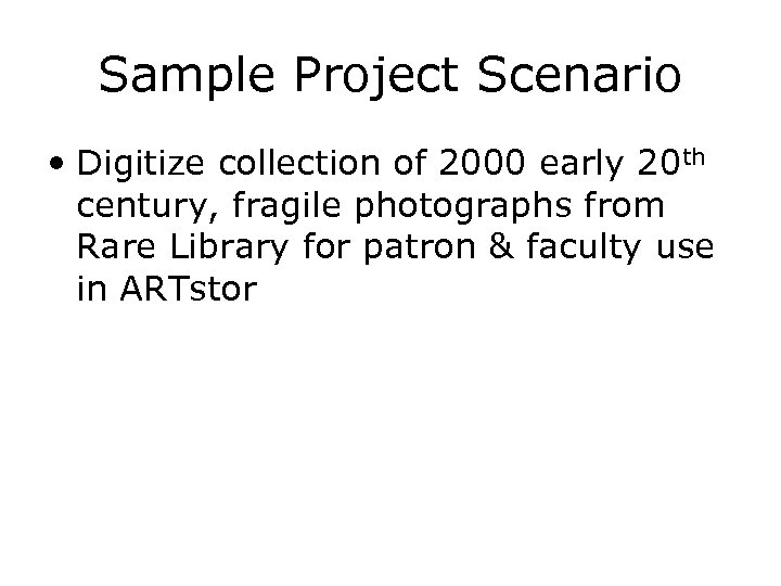 Sample Project Scenario • Digitize collection of 2000 early 20 th century, fragile photographs