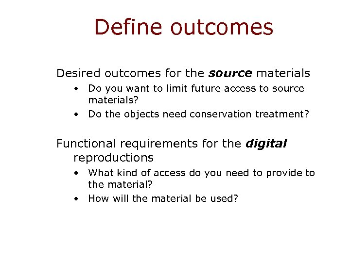 Define outcomes Desired outcomes for the source materials • Do you want to limit