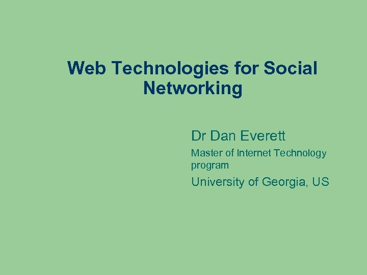 Web Technologies for Social Networking Dr Dan Everett Master of Internet Technology program University