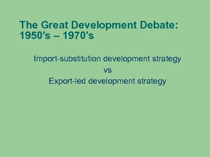 The Great Development Debate: 1950's – 1970's Import-substitution development strategy vs Export-led development strategy