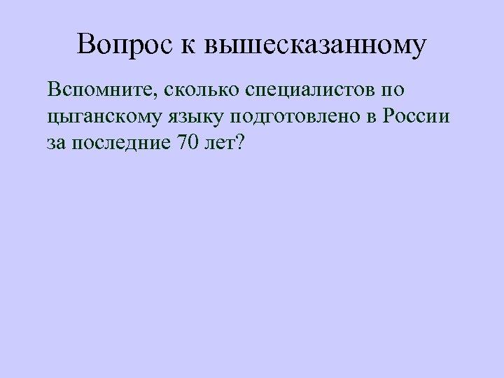 Вопрос к вышесказанному Вспомните, сколько специалистов по цыганскому языку подготовлено в России за последние