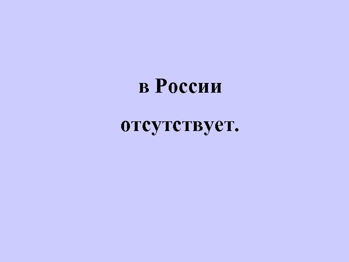 в России отсутствует.