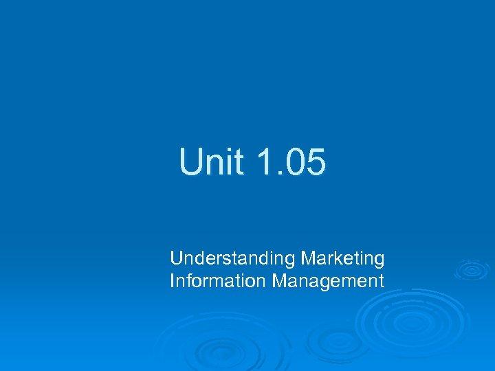 Unit 1. 05 Understanding Marketing Information Management