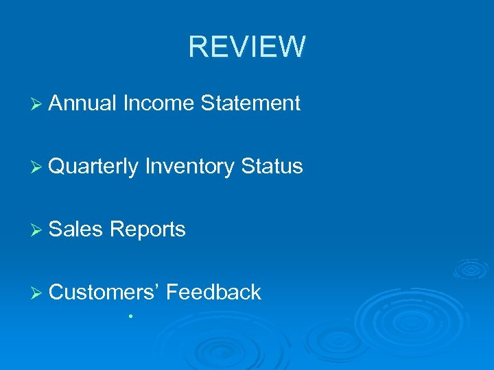 REVIEW Ø Annual Income Statement Ø Quarterly Inventory Status Ø Sales Reports Ø Customers'