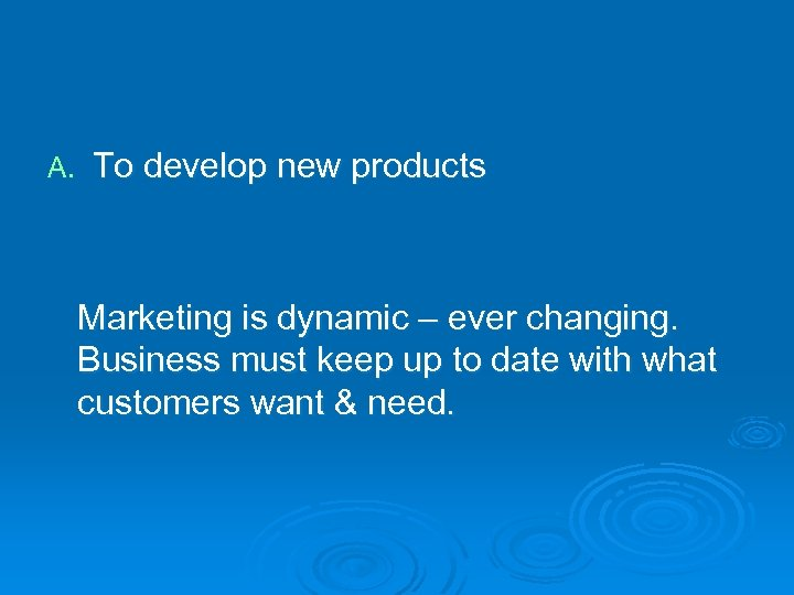 A. To develop new products Marketing is dynamic – ever changing. Business must keep