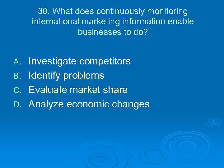 30. What does continuously monitoring international marketing information enable businesses to do? A. B.