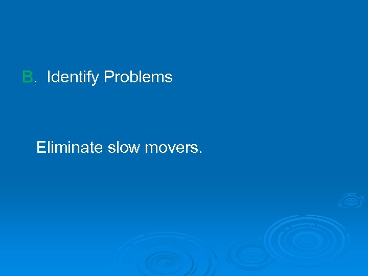 B. Identify Problems Eliminate slow movers.