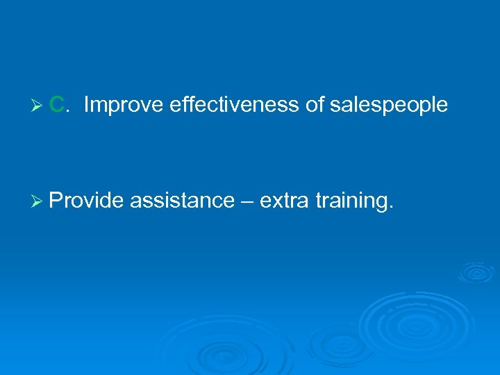 Ø C. Improve effectiveness of salespeople Ø Provide assistance – extra training.