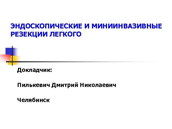 ЭНДОСКОПИЧЕСКИЕ И МИНИИНВАЗИВНЫЕ РЕЗЕКЦИИ ЛЕГКОГО Докладчик: Пилькевич Дмитрий Николаевич Челябинск