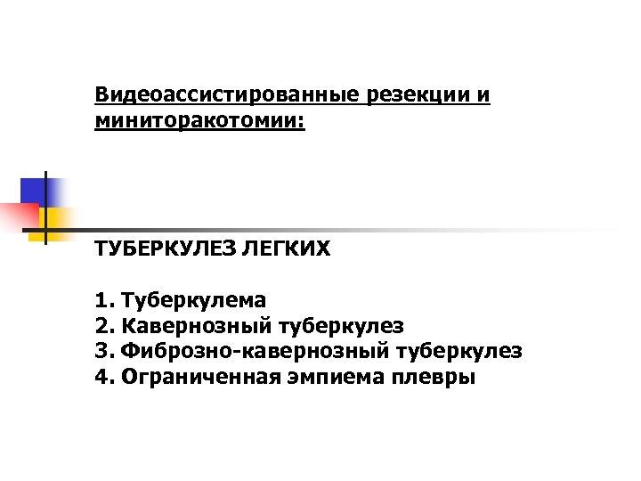 Видеоассистированные резекции и миниторакотомии: ТУБЕРКУЛЕЗ ЛЕГКИХ 1. Туберкулема 2. Кавернозный туберкулез 3. Фиброзно-кавернозный туберкулез