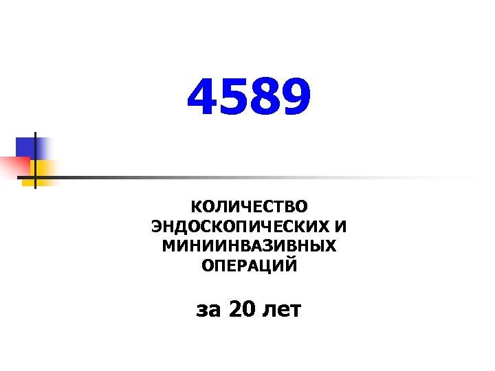 4589 КОЛИЧЕСТВО ЭНДОСКОПИЧЕСКИХ И МИНИИНВАЗИВНЫХ ОПЕРАЦИЙ за 20 лет