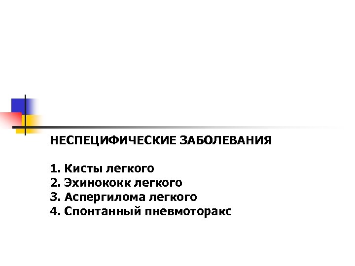 НЕСПЕЦИФИЧЕСКИЕ ЗАБОЛЕВАНИЯ 1. Кисты легкого 2. Эхинококк легкого 3. Аспергилома легкого 4. Спонтанный пневмоторакс