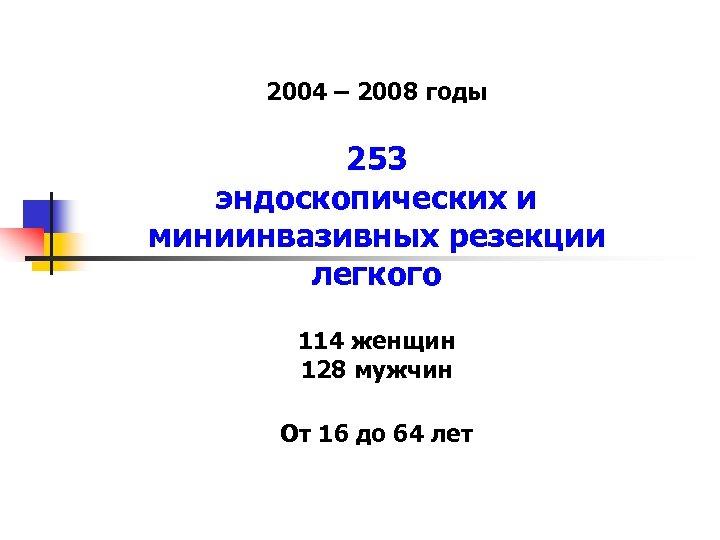 2004 – 2008 годы 253 эндоскопических и миниинвазивных резекции легкого 114 женщин 128 мужчин