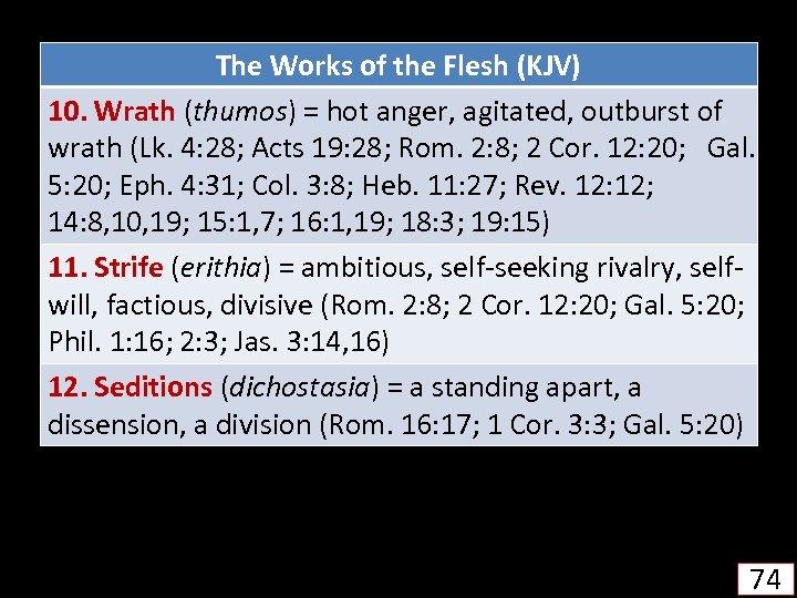 The Works of the Flesh (KJV) 10. Wrath (thumos) = hot anger, agitated, outburst