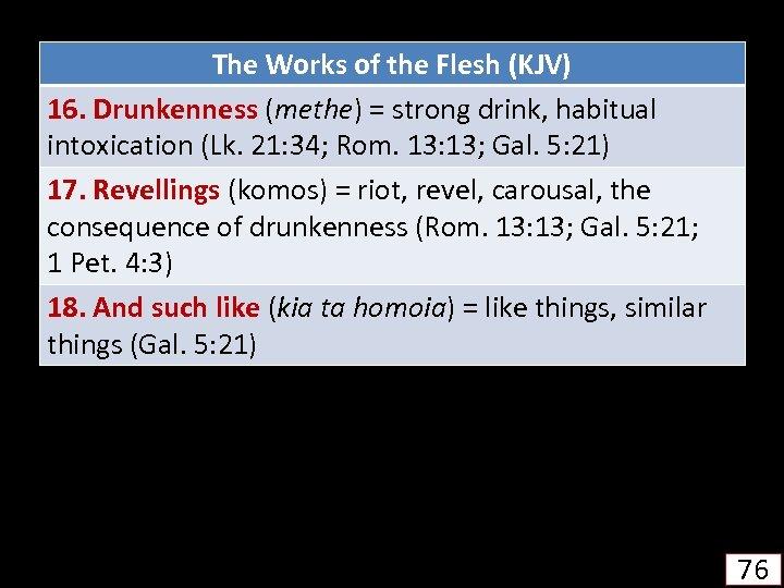The Works of the Flesh (KJV) 16. Drunkenness (methe) = strong drink, habitual intoxication