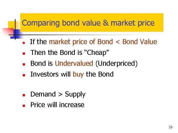 Comparing bond value & market price n If the market price of Bond <