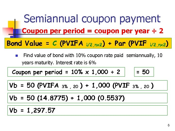 Semiannual coupon payment n Coupon period = coupon per year ÷ 2 Bond Value