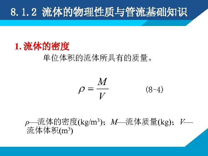8. 1. 2 流体的物理性质与管流基础知识 1. 流体的密度 单位体积的流体所具有的质量。 (8 -4) ρ 流体的密度(kg/m 3);M 流体质量(kg);V 流体体积(m