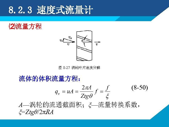 8. 2. 3 速度式流量计 ⑵流量方程 流体的体积流量方程: (8 -50) A—涡轮的流通截面积;ξ—流量转换系数, ξ=Ztgθ/2πRA