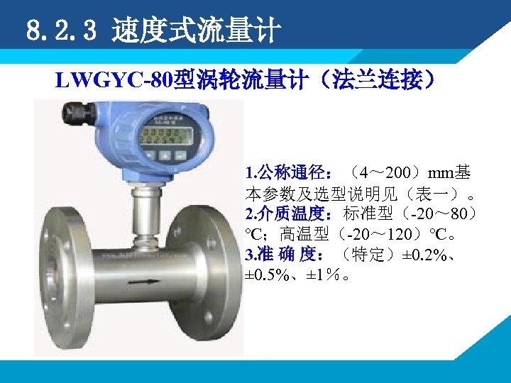 8. 2. 3 速度式流量计 LWGYC-80型涡轮流量计(法兰连接) 1. 公称通径:(4~ 200)mm基 本参数及选型说明见(表一)。 2. 介质温度:标准型(-20~ 80) ℃;高温型(-20~ 120)℃。