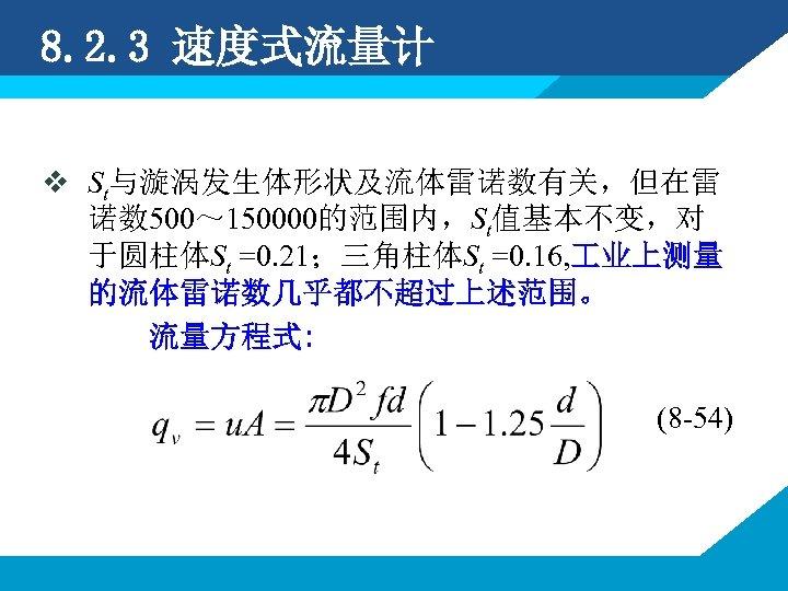 8. 2. 3 速度式流量计 v St与漩涡发生体形状及流体雷诺数有关,但在雷 诺数 500~ 150000的范围内,St值基本不变,对 于圆柱体St =0. 21;三角柱体St =0. 16,