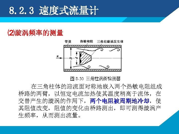 8. 2. 3 速度式流量计 ⑵漩涡频率的测量 在三角柱体的迎流面对称地嵌入两个热敏电阻组成 桥路的两臂,以恒定电流加热使其温度稍高于流体,在 交替产生的漩涡的作用下,两个电阻被周期地冷却,使 其阻值改变,阻值的变化由桥路测出,即可测得漩涡产 生频率,从而测出流量。