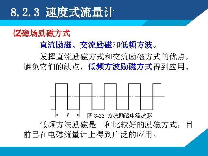 8. 2. 3 速度式流量计 ⑵磁场励磁方式 直流励磁、交流励磁和低频方波。 发挥直流励磁方式和交流励磁方式的优点, 避免它们的缺点,低频方波励磁方式得到应用。 低频方波励磁是一种比较好的励磁方式,目 前已在电磁流量计上得到广泛的应用。