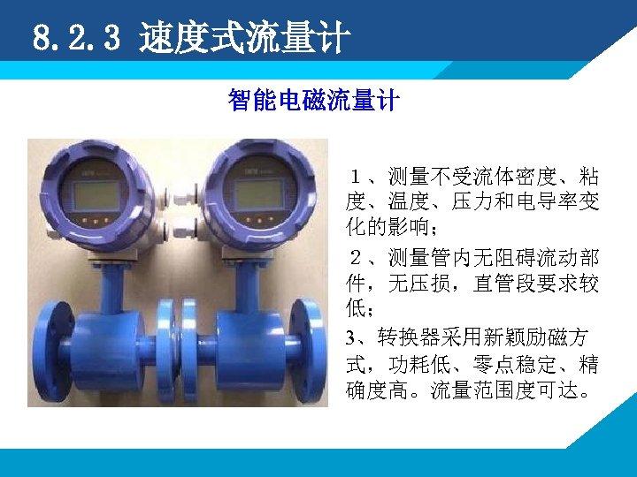 8. 2. 3 速度式流量计 智能电磁流量计 1、测量不受流体密度、粘 度、温度、压力和电导率变 化的影响; 2、测量管内无阻碍流动部 件,无压损,直管段要求较 低; 3、转换器采用新颖励磁方 式,功耗低、零点稳定、精 确度高。流量范围度可达。