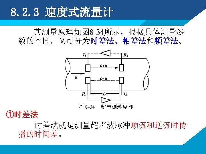 8. 2. 3 速度式流量计 其测量原理如图 8 -34所示,根据具体测量参 数的不同,又可分为时差法、相差法和频差法。 ①时差法 时差法就是测量超声波脉冲顺流和逆流时传 播的时间差。