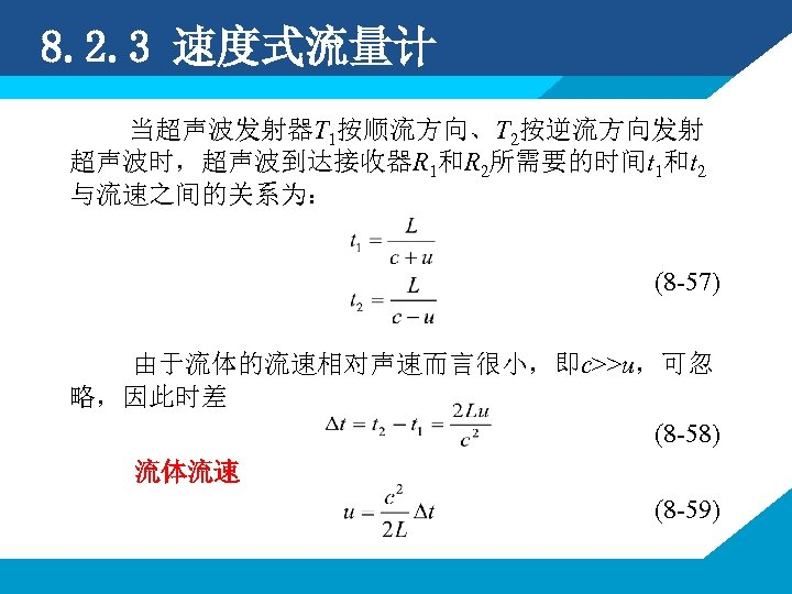 8. 2. 3 速度式流量计 当超声波发射器T 1按顺流方向、T 2按逆流方向发射 超声波时,超声波到达接收器R 1和R 2所需要的时间t 1和t 2 与流速之间的关系为: (8