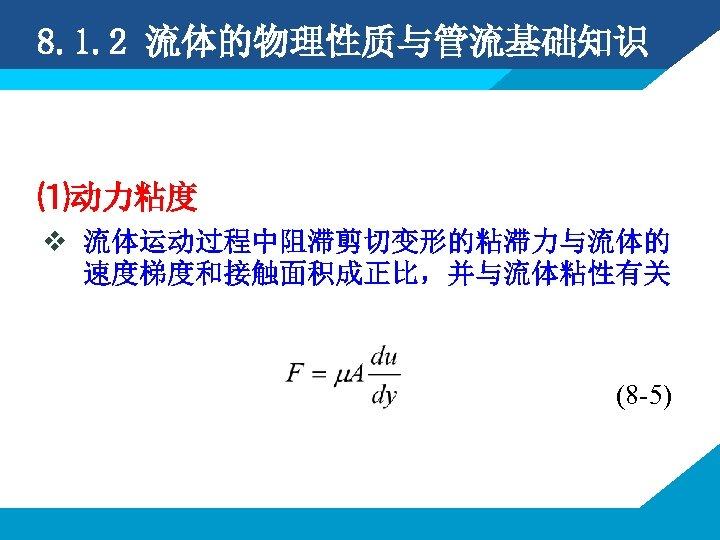 8. 1. 2 流体的物理性质与管流基础知识 ⑴动力粘度 v 流体运动过程中阻滞剪切变形的粘滞力与流体的 速度梯度和接触面积成正比,并与流体粘性有关 (8 -5)