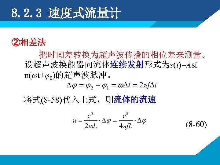 8. 2. 3 速度式流量计 ②相差法 把时间差转换为超声波传播的相位差来测量。 设超声波换能器向流体连续发射形式为s(t)=Asi n(ωt+φ0)的超声波脉冲。 将式(8 -58)代入上式,则流体的流速 (8 -60)
