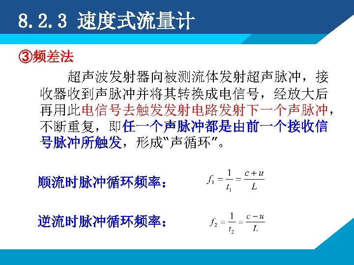 """8. 2. 3 速度式流量计 ③频差法 超声波发射器向被测流体发射超声脉冲,接 收器收到声脉冲并将其转换成电信号,经放大后 再用此电信号去触发发射电路发射下一个声脉冲, 不断重复,即任一个声脉冲都是由前一个接收信 号脉冲所触发,形成""""声循环""""。 顺流时脉冲循环频率: 逆流时脉冲循环频率:"""