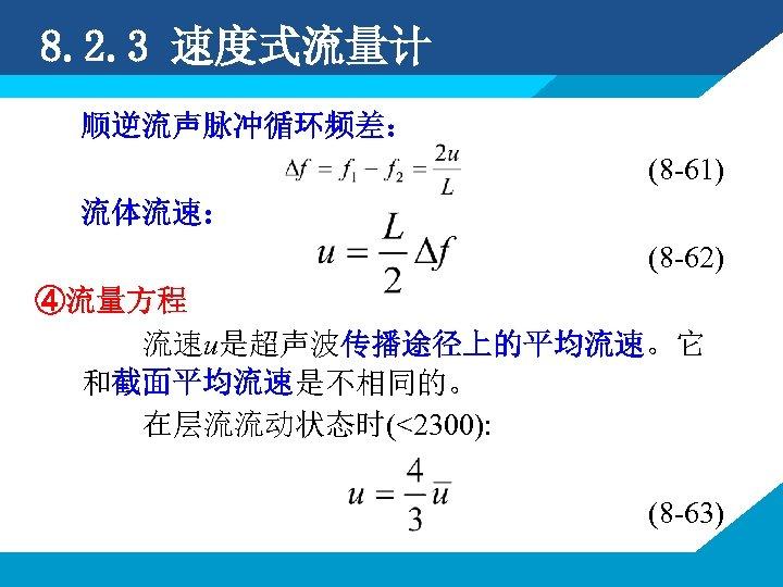 8. 2. 3 速度式流量计 顺逆流声脉冲循环频差: (8 -61) 流体流速: (8 -62) ④流量方程 流速u是超声波传播途径上的平均流速。它 和截面平均流速是不相同的。 在层流流动状态时(<2300):