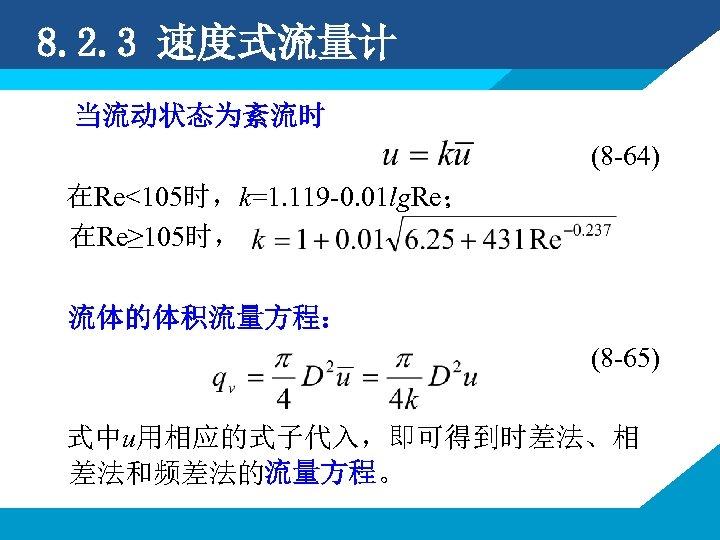 8. 2. 3 速度式流量计 当流动状态为紊流时 (8 -64) 在Re<105时,k=1. 119 -0. 01 lg. Re; 在Re≥