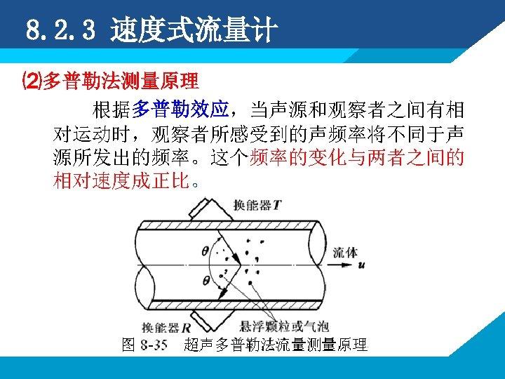 8. 2. 3 速度式流量计 ⑵多普勒法测量原理 根据多普勒效应,当声源和观察者之间有相 对运动时,观察者所感受到的声频率将不同于声 源所发出的频率。这个频率的变化与两者之间的 相对速度成正比。