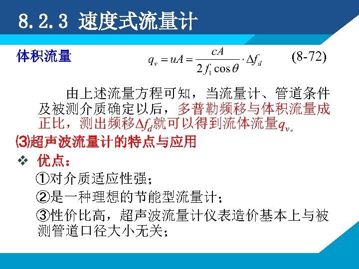 8. 2. 3 速度式流量计 体积流量 (8 -72) 由上述流量方程可知,当流量计、管道条件 及被测介质确定以后,多普勒频移与体积流量成 正比,测出频移Δfd就可以得到流体流量qv。 ⑶超声波流量计的特点与应用 v 优点: ①对介质适应性强;