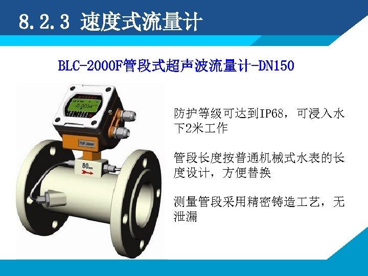 8. 2. 3 速度式流量计 BLC-2000 F管段式超声波流量计-DN 150 防护等级可达到IP 68,可浸入水 下2米 作 管段长度按普通机械式水表的长 度设计,方便替换 测量管段采用精密铸造