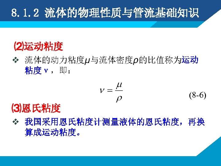8. 1. 2 流体的物理性质与管流基础知识 ⑵运动粘度 v 流体的动力粘度μ与流体密度ρ的比值称为运动 粘度ν,即: (8 -6) ⑶恩氏粘度 v 我国采用恩氏粘度计测量液体的恩氏粘度,再换 算成运动粘度。