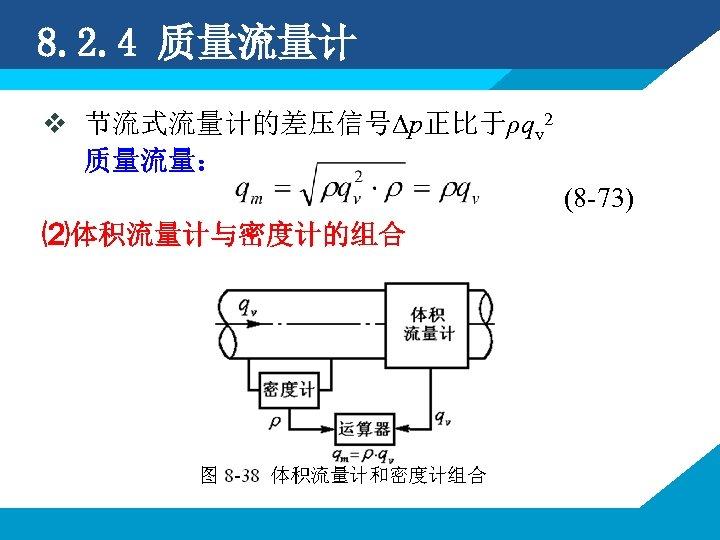 8. 2. 4 质量流量计 v 节流式流量计的差压信号∆p正比于ρqv 2 质量流量: (8 -73) ⑵体积流量计与密度计的组合