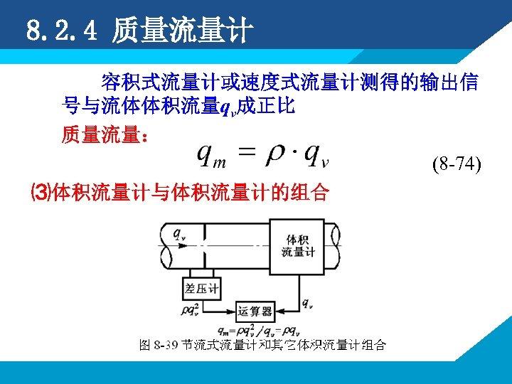 8. 2. 4 质量流量计 容积式流量计或速度式流量计测得的输出信 号与流体体积流量qv成正比 质量流量: (8 -74) ⑶体积流量计与体积流量计的组合