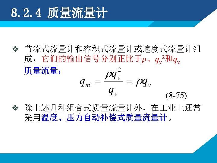 8. 2. 4 质量流量计 v 节流式流量计和容积式流量计或速度式流量计组 成,它们的输出信号分别正比于ρ、qv 2和qv 质量流量: (8 -75) v 除上述几种组合式质量流量计外,在 业上还常