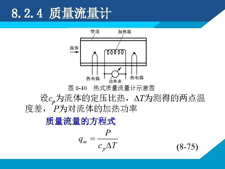 8. 2. 4 质量流量计 设cp为流体的定压比热,∆T为测得的两点温 度差, P为对流体的加热功率 质量流量的方程式 (8 -75)