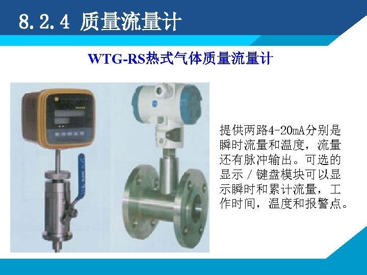 8. 2. 4 质量流量计 WTG-RS热式气体质量流量计 提供两路 4 -20 m. A分别是 瞬时流量和温度,流量 还有脉冲输出。可选的 显示/键盘模块可以显 示瞬时和累计流量,