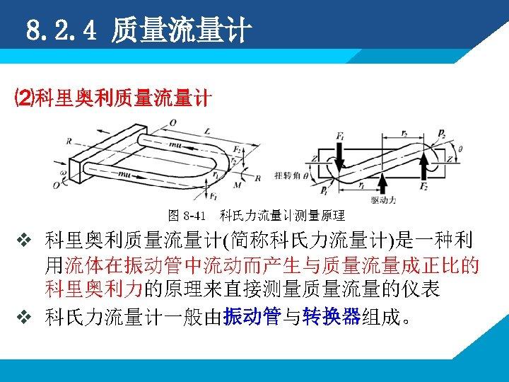 8. 2. 4 质量流量计 ⑵科里奥利质量流量计 v 科里奥利质量流量计(简称科氏力流量计)是一种利 用流体在振动管中流动而产生与质量流量成正比的 科里奥利力的原理来直接测量质量流量的仪表 v 科氏力流量计一般由振动管与转换器组成。