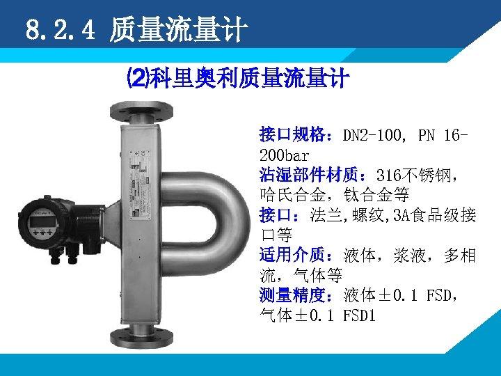 8. 2. 4 质量流量计 ⑵科里奥利质量流量计 接口规格:DN 2 -100, PN 16200 bar 沾湿部件材质: 316不锈钢, 哈氏合金,钛合金等